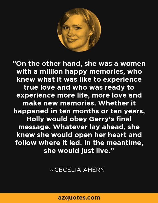 On the other hand, she was a women with a million happy memories, who knew what it was like to experience true love and who was ready to experience more life, more love and make new memories. Whether it happened in ten months or ten years, Holly would obey Gerry's final message. Whatever lay ahead, she knew she would open her heart and follow where it led. In the meantime, she would just live. - Cecelia Ahern
