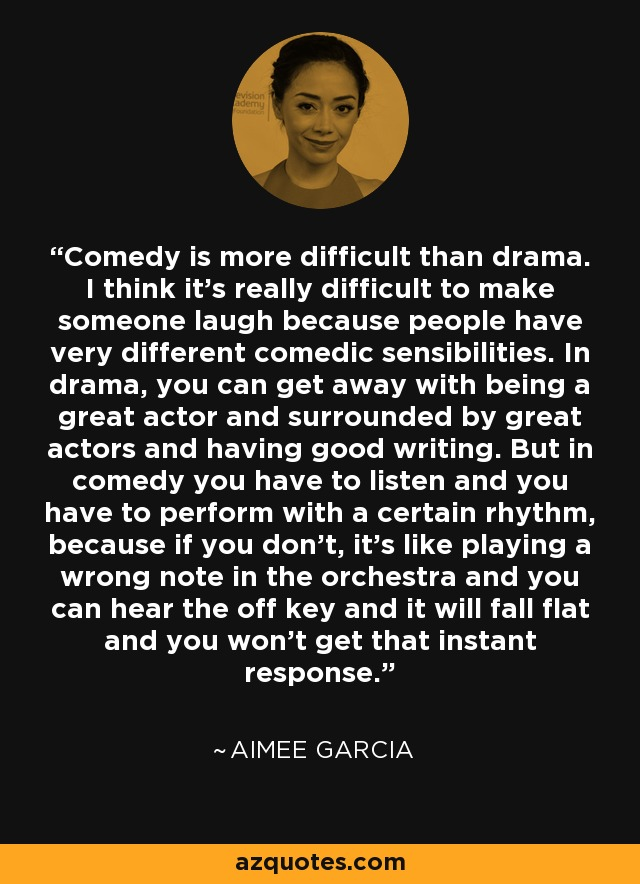 Comedy is more difficult than drama. I think it's really difficult to make someone laugh because people have very different comedic sensibilities. In drama, you can get away with being a great actor and surrounded by great actors and having good writing. But in comedy you have to listen and you have to perform with a certain rhythm, because if you don't, it's like playing a wrong note in the orchestra and you can hear the off key and it will fall flat and you won't get that instant response. - Aimee Garcia