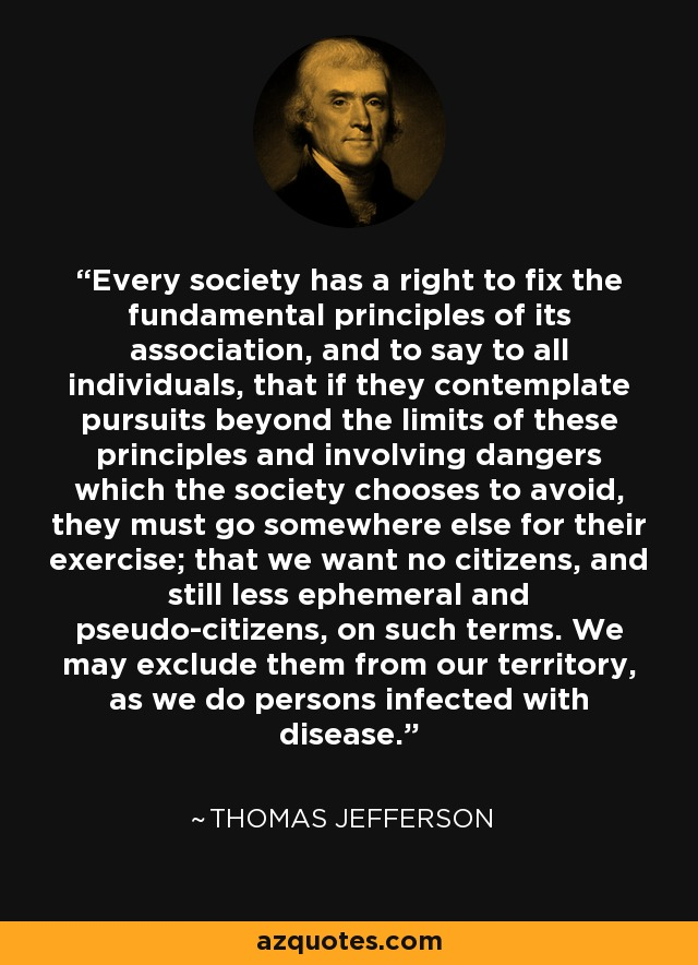 Every society has a right to fix the fundamental principles of its association, and to say to all individuals, that if they contemplate pursuits beyond the limits of these principles and involving dangers which the society chooses to avoid, they must go somewhere else for their exercise; that we want no citizens, and still less ephemeral and pseudo-citizens, on such terms. We may exclude them from our territory, as we do persons infected with disease. - Thomas Jefferson