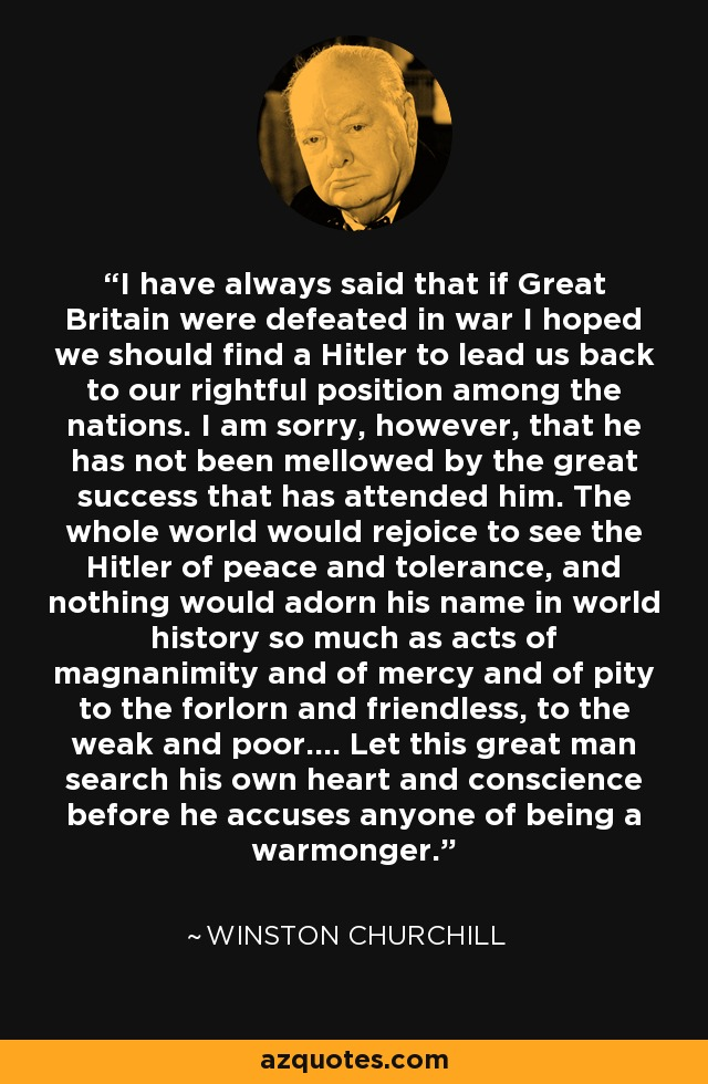 I have always said that if Great Britain were defeated in war I hoped we should find a Hitler to lead us back to our rightful position among the nations. I am sorry, however, that he has not been mellowed by the great success that has attended him. The whole world would rejoice to see the Hitler of peace and tolerance, and nothing would adorn his name in world history so much as acts of magnanimity and of mercy and of pity to the forlorn and friendless, to the weak and poor.... Let this great man search his own heart and conscience before he accuses anyone of being a warmonger. - Winston Churchill