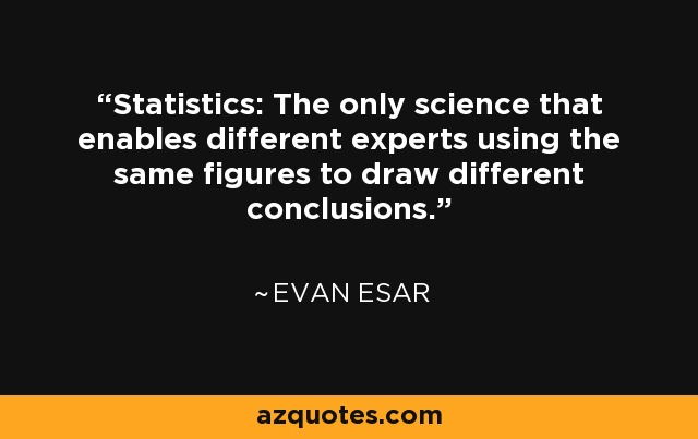 Statistics: The only science that enables different experts using the same figures to draw different conclusions. - Evan Esar