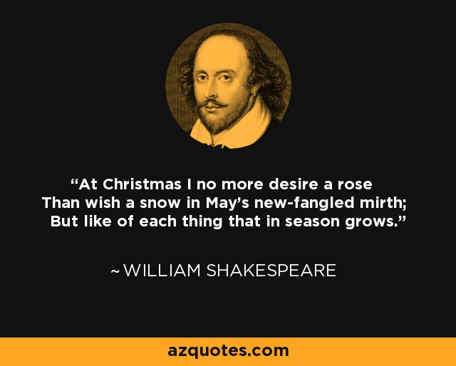 At Christmas I no more desire a rose Than wish a snow in May's new-fangled mirth; But like of each thing that in season grows. - William Shakespeare
