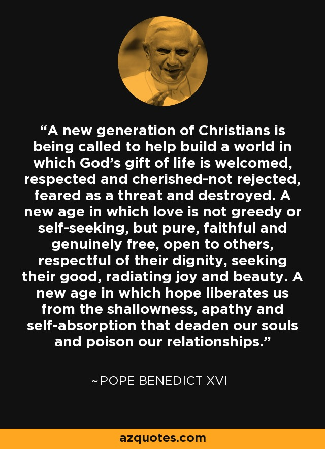 A new generation of Christians is being called to help build a world in which God's gift of life is welcomed, respected and cherished-not rejected, feared as a threat and destroyed. A new age in which love is not greedy or self-seeking, but pure, faithful and genuinely free, open to others, respectful of their dignity, seeking their good, radiating joy and beauty. A new age in which hope liberates us from the shallowness, apathy and self-absorption that deaden our souls and poison our relationships. - Pope Benedict XVI