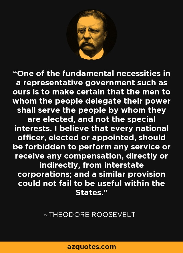 One of the fundamental necessities in a representative government such as ours is to make certain that the men to whom the people delegate their power shall serve the people by whom they are elected, and not the special interests. I believe that every national officer, elected or appointed, should be forbidden to perform any service or receive any compensation, directly or indirectly, from interstate corporations; and a similar provision could not fail to be useful within the States. - Theodore Roosevelt