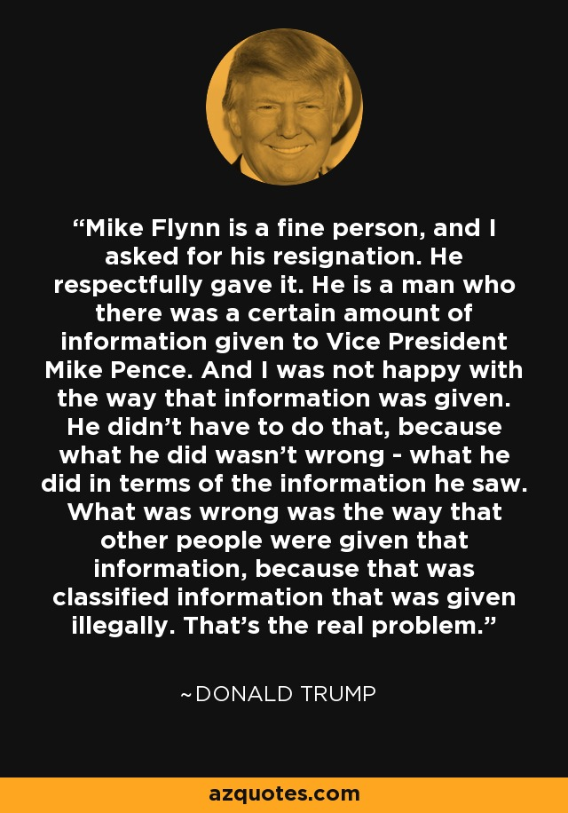 Mike Flynn is a fine person, and I asked for his resignation. He respectfully gave it. He is a man who there was a certain amount of information given to Vice President Mike Pence. And I was not happy with the way that information was given. He didn't have to do that, because what he did wasn't wrong - what he did in terms of the information he saw. What was wrong was the way that other people were given that information, because that was classified information that was given illegally. That's the real problem. - Donald Trump