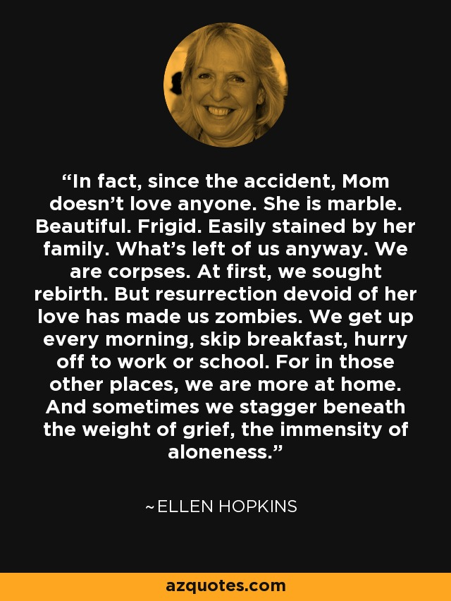 In fact, since the accident, Mom doesn't love anyone. She is marble. Beautiful. Frigid. Easily stained by her family. What's left of us anyway. We are corpses. At first, we sought rebirth. But resurrection devoid of her love has made us zombies. We get up every morning, skip breakfast, hurry off to work or school. For in those other places, we are more at home. And sometimes we stagger beneath the weight of grief, the immensity of aloneness. - Ellen Hopkins
