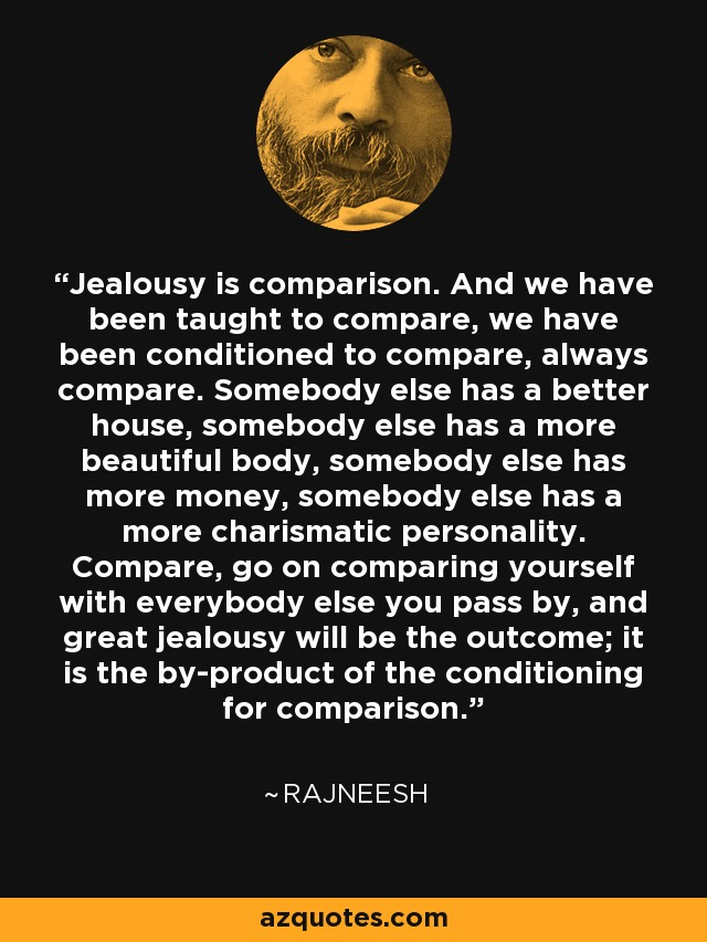 Jealousy is comparison. And we have been taught to compare, we have been conditioned to compare, always compare. Somebody else has a better house, somebody else has a more beautiful body, somebody else has more money, somebody else has a more charismatic personality. Compare, go on comparing yourself with everybody else you pass by, and great jealousy will be the outcome; it is the by-product of the conditioning for comparison. - Rajneesh