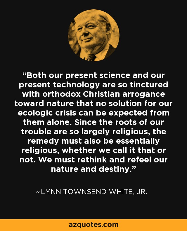Both our present science and our present technology are so tinctured with orthodox Christian arrogance toward nature that no solution for our ecologic crisis can be expected from them alone. Since the roots of our trouble are so largely religious, the remedy must also be essentially religious, whether we call it that or not. We must rethink and refeel our nature and destiny. - Lynn Townsend White, Jr.