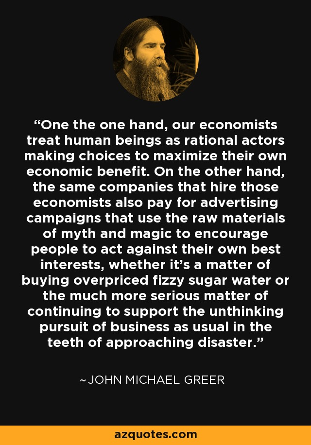 One the one hand, our economists treat human beings as rational actors making choices to maximize their own economic benefit. On the other hand, the same companies that hire those economists also pay for advertising campaigns that use the raw materials of myth and magic to encourage people to act against their own best interests, whether it's a matter of buying overpriced fizzy sugar water or the much more serious matter of continuing to support the unthinking pursuit of business as usual in the teeth of approaching disaster. - John Michael Greer