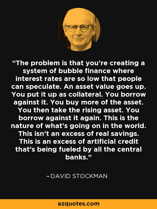 The problem is that you're creating a system of bubble finance where interest rates are so low that people can speculate. An asset value goes up. You put it up as collateral. You borrow against it. You buy more of the asset. You then take the rising asset. You borrow against it again. This is the nature of what's going on in the world. This isn't an excess of real savings. This is an excess of artificial credit that's being fueled by all the central banks. - David Stockman