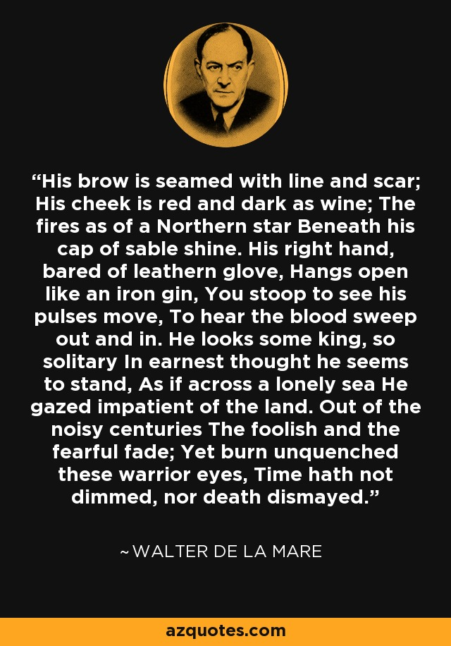 His brow is seamed with line and scar; His cheek is red and dark as wine; The fires as of a Northern star Beneath his cap of sable shine. His right hand, bared of leathern glove, Hangs open like an iron gin, You stoop to see his pulses move, To hear the blood sweep out and in. He looks some king, so solitary In earnest thought he seems to stand, As if across a lonely sea He gazed impatient of the land. Out of the noisy centuries The foolish and the fearful fade; Yet burn unquenched these warrior eyes, Time hath not dimmed, nor death dismayed. - Walter de La Mare