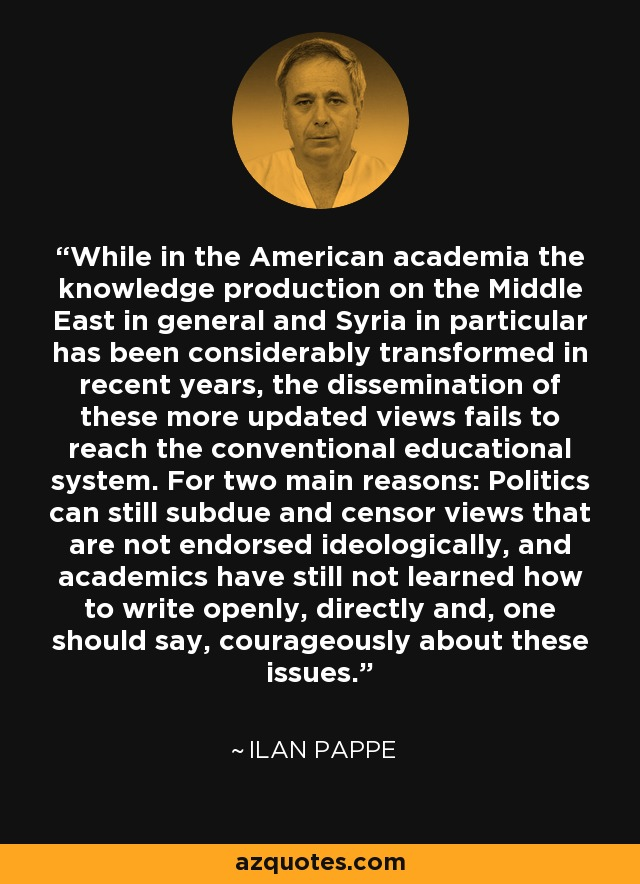 While in the American academia the knowledge production on the Middle East in general and Syria in particular has been considerably transformed in recent years, the dissemination of these more updated views fails to reach the conventional educational system. For two main reasons: Politics can still subdue and censor views that are not endorsed ideologically, and academics have still not learned how to write openly, directly and, one should say, courageously about these issues. - Ilan Pappe