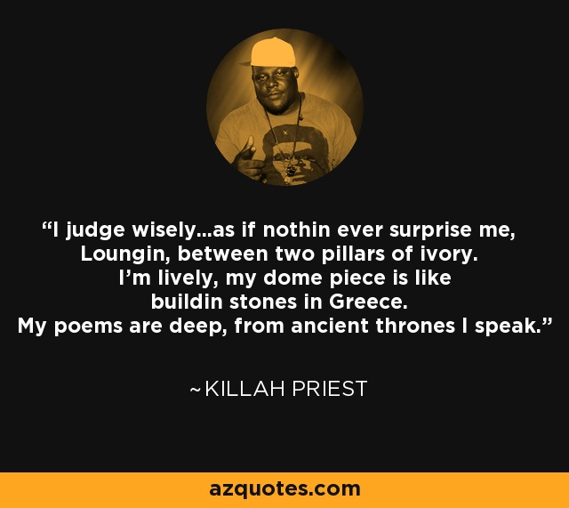 I judge wisely...as if nothin ever surprise me, Loungin, between two pillars of ivory. I'm lively, my dome piece is like buildin stones in Greece. My poems are deep, from ancient thrones I speak. - Killah Priest