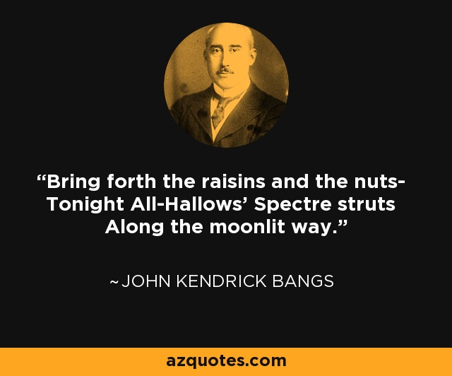 Bring forth the raisins and the nuts- Tonight All-Hallows' Spectre struts Along the moonlit way. - John Kendrick Bangs