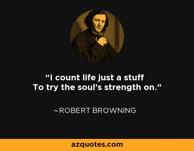 I count life just a stuff To try the soul's strength on. - Robert Browning