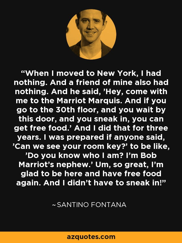 When I moved to New York, I had nothing. And a friend of mine also had nothing. And he said, 'Hey, come with me to the Marriot Marquis. And if you go to the 30th floor, and you wait by this door, and you sneak in, you can get free food.' And I did that for three years. I was prepared if anyone said, 'Can we see your room key?' to be like, 'Do you know who I am? I'm Bob Marriot's nephew.' Um, so great, I'm glad to be here and have free food again. And I didn't have to sneak in! - Santino Fontana