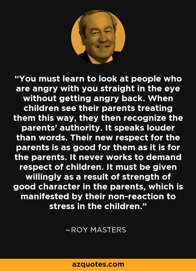 You must learn to look at people who are angry with you straight in the eye without getting angry back. When children see their parents treating them this way, they then recognize the parents' authority. It speaks louder than words. Their new respect for the parents is as good for them as it is for the parents. It never works to demand respect of children. It must be given willingly as a result of strength of good character in the parents, which is manifested by their non-reaction to stress in the children. - Roy Masters