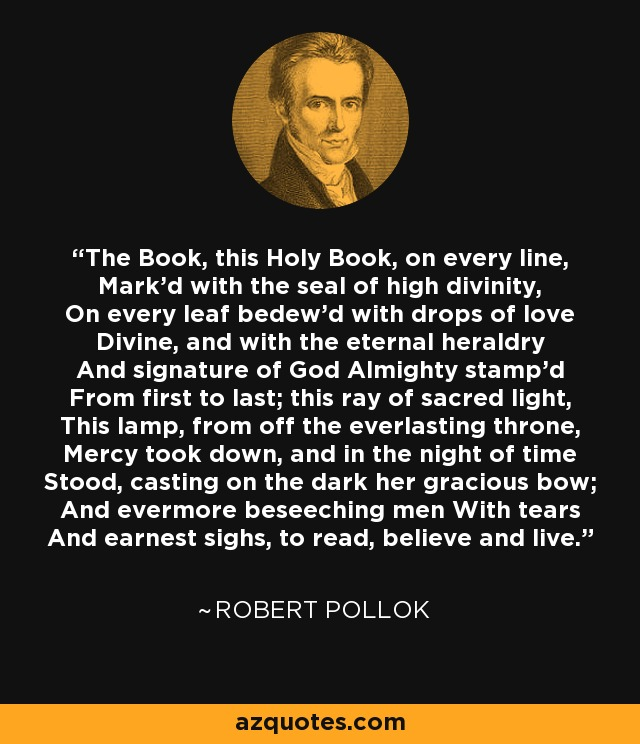 The Book, this Holy Book, on every line, Mark'd with the seal of high divinity, On every leaf bedew'd with drops of love Divine, and with the eternal heraldry And signature of God Almighty stamp'd From first to last; this ray of sacred light, This lamp, from off the everlasting throne, Mercy took down, and in the night of time Stood, casting on the dark her gracious bow; And evermore beseeching men With tears And earnest sighs, to read, believe and live. - Robert Pollok