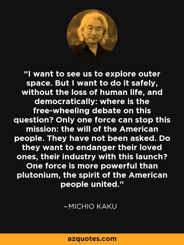 I want to see us to explore outer space. But I want to do it safely, without the loss of human life, and democratically: where is the free-wheeling debate on this question? Only one force can stop this mission: the will of the American people. They have not been asked. Do they want to endanger their loved ones, their industry with this launch? One force is more powerful than plutonium, the spirit of the American people united. - Michio Kaku