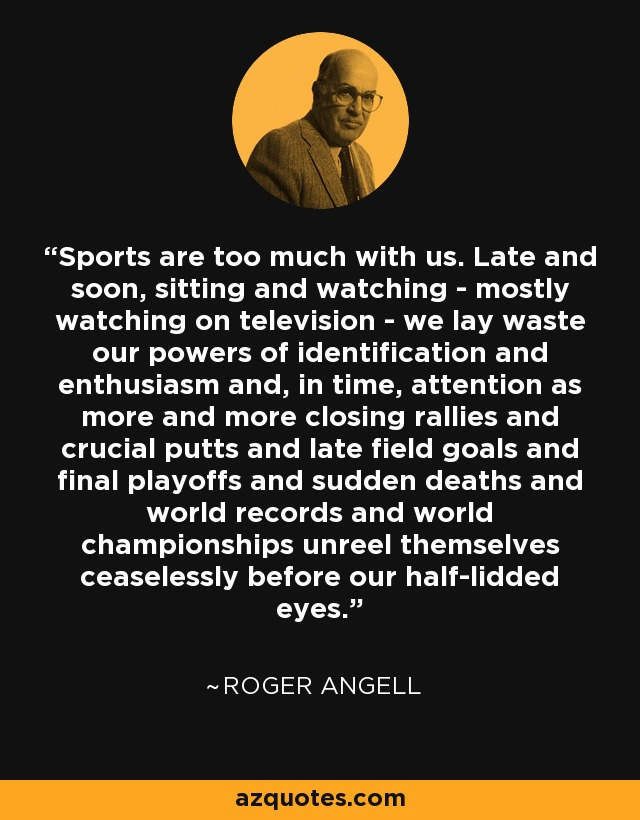 Sports are too much with us. Late and soon, sitting and watching - mostly watching on television - we lay waste our powers of identification and enthusiasm and, in time, attention as more and more closing rallies and crucial putts and late field goals and final playoffs and sudden deaths and world records and world championships unreel themselves ceaselessly before our half-lidded eyes. - Roger Angell