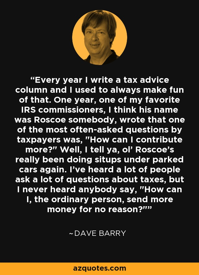 Every year I write a tax advice column and I used to always make fun of that. One year, one of my favorite IRS commissioners, I think his name was Roscoe somebody, wrote that one of the most often-asked questions by taxpayers was,