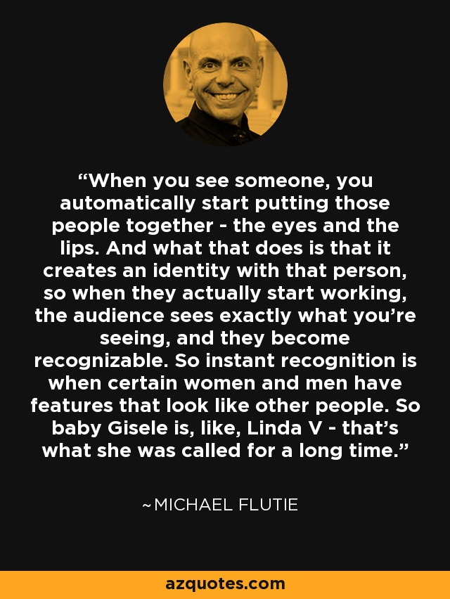 When you see someone, you automatically start putting those people together - the eyes and the lips. And what that does is that it creates an identity with that person, so when they actually start working, the audience sees exactly what you're seeing, and they become recognizable. So instant recognition is when certain women and men have features that look like other people. So baby Gisele is, like, Linda V - that's what she was called for a long time. - Michael Flutie