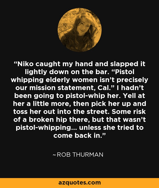 """Niko caught my hand and slapped it lightly down on the bar. """"Pistol whipping elderly women isn't precisely our mission statement, Cal."""" I hadn't been going to pistol-whip her. Yell at her a little more, then pick her up and toss her out into the street. Some risk of a broken hip there, but that wasn't pistol-whipping… unless she tried to come back in. - Rob Thurman"""