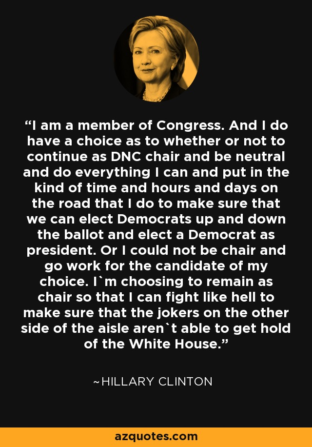 I am a member of Congress. And I do have a choice as to whether or not to continue as DNC chair and be neutral and do everything I can and put in the kind of time and hours and days on the road that I do to make sure that we can elect Democrats up and down the ballot and elect a Democrat as president. Or I could not be chair and go work for the candidate of my choice. I`m choosing to remain as chair so that I can fight like hell to make sure that the jokers on the other side of the aisle aren`t able to get hold of the White House. - Hillary Clinton