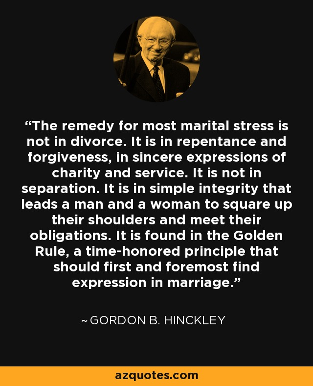 The remedy for most marital stress is not in divorce. It is in repentance and forgiveness, in sincere expressions of charity and service. It is not in separation. It is in simple integrity that leads a man and a woman to square up their shoulders and meet their obligations. It is found in the Golden Rule, a time-honored principle that should first and foremost find expression in marriage. - Gordon B. Hinckley