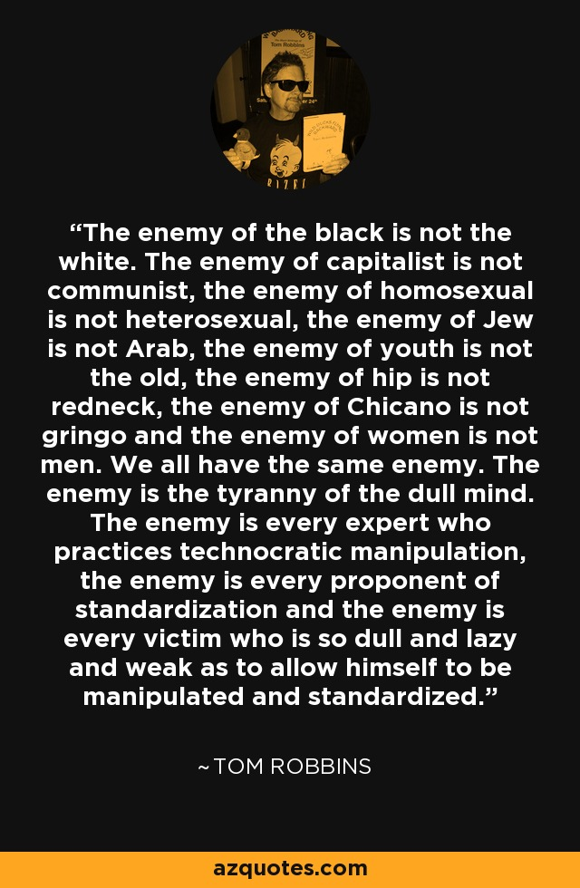 The enemy of the black is not the white. The enemy of capitalist is not communist, the enemy of homosexual is not heterosexual, the enemy of Jew is not Arab, the enemy of youth is not the old, the enemy of hip is not redneck, the enemy of Chicano is not gringo and the enemy of women is not men. We all have the same enemy. The enemy is the tyranny of the dull mind. The enemy is every expert who practices technocratic manipulation, the enemy is every proponent of standardization and the enemy is every victim who is so dull and lazy and weak as to allow himself to be manipulated and standardized. - Tom Robbins