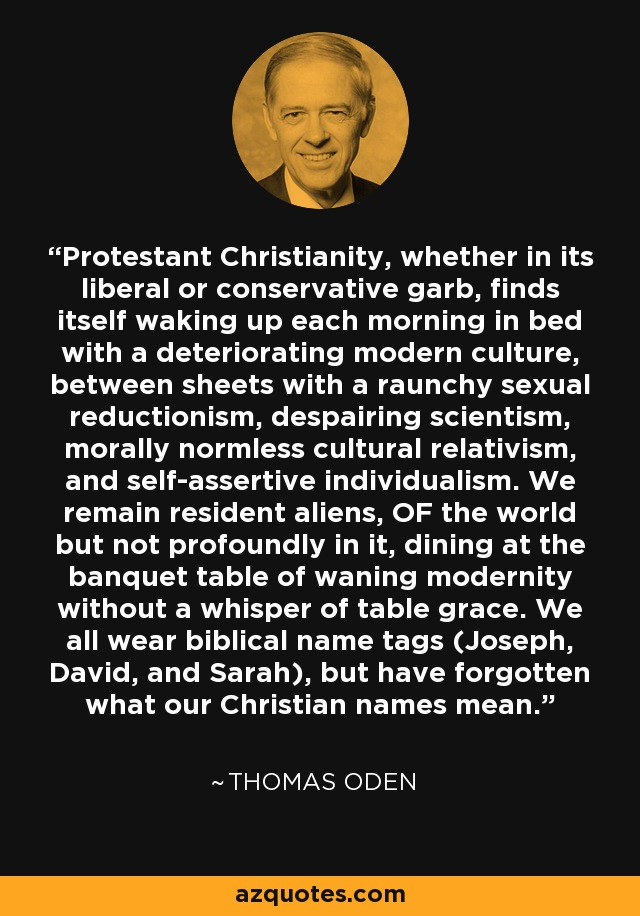 Protestant Christianity, whether in its liberal or conservative garb, finds itself waking up each morning in bed with a deteriorating modern culture, between sheets with a raunchy sexual reductionism, despairing scientism, morally normless cultural relativism, and self-assertive individualism. We remain resident aliens, OF the world but not profoundly in it, dining at the banquet table of waning modernity without a whisper of table grace. We all wear biblical name tags (Joseph, David, and Sarah), but have forgotten what our Christian names mean. - Thomas Oden