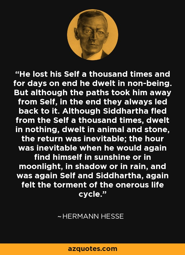 He lost his Self a thousand times and for days on end he dwelt in non-being. But although the paths took him away from Self, in the end they always led back to it. Although Siddhartha fled from the Self a thousand times, dwelt in nothing, dwelt in animal and stone, the return was inevitable; the hour was inevitable when he would again find himself in sunshine or in moonlight, in shadow or in rain, and was again Self and Siddhartha, again felt the torment of the onerous life cycle. - Hermann Hesse