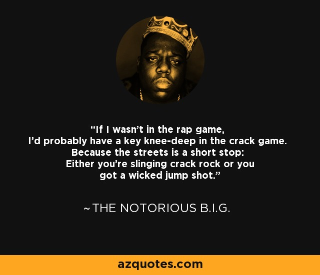 If I wasn't in the rap game, I'd probably have a key knee-deep in the crack game. Because the streets is a short stop: Either you're slinging crack rock or you got a wicked jump shot. - The Notorious B.I.G.