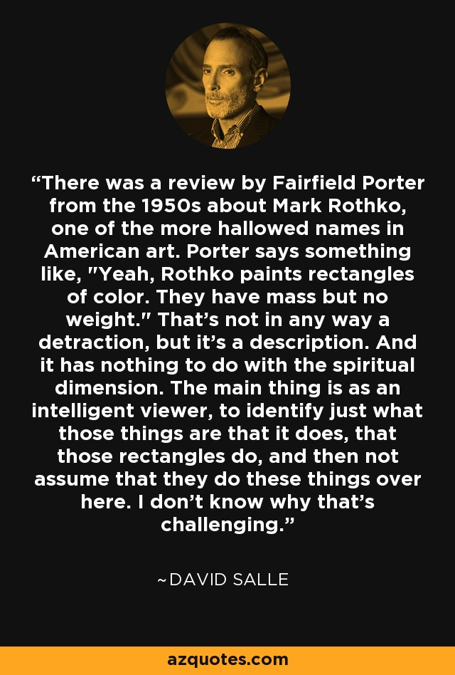 There was a review by Fairfield Porter from the 1950s about Mark Rothko, one of the more hallowed names in American art. Porter says something like,