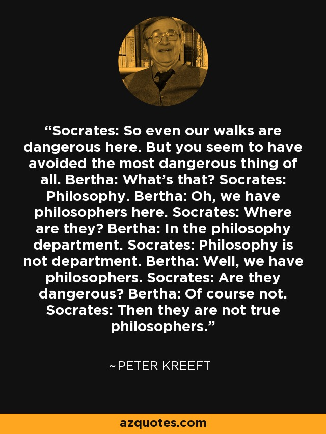 Socrates: So even our walks are dangerous here. But you seem to have avoided the most dangerous thing of all. Bertha: What's that? Socrates: Philosophy. Bertha: Oh, we have philosophers here. Socrates: Where are they? Bertha: In the philosophy department. Socrates: Philosophy is not department. Bertha: Well, we have philosophers. Socrates: Are they dangerous? Bertha: Of course not. Socrates: Then they are not true philosophers. - Peter Kreeft