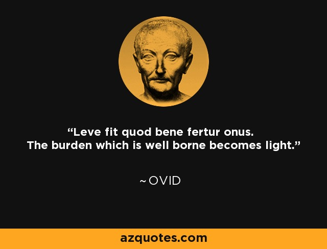 Leve fit quod bene fertur onus. The burden which is well borne becomes light. - Ovid