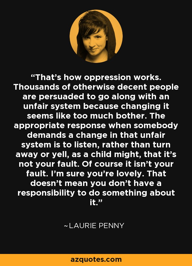 That's how oppression works. Thousands of otherwise decent people are persuaded to go along with an unfair system because changing it seems like too much bother. The appropriate response when somebody demands a change in that unfair system is to listen, rather than turn away or yell, as a child might, that it's not your fault. Of course it isn't your fault. I'm sure you're lovely. That doesn't mean you don't have a responsibility to do something about it. - Laurie Penny
