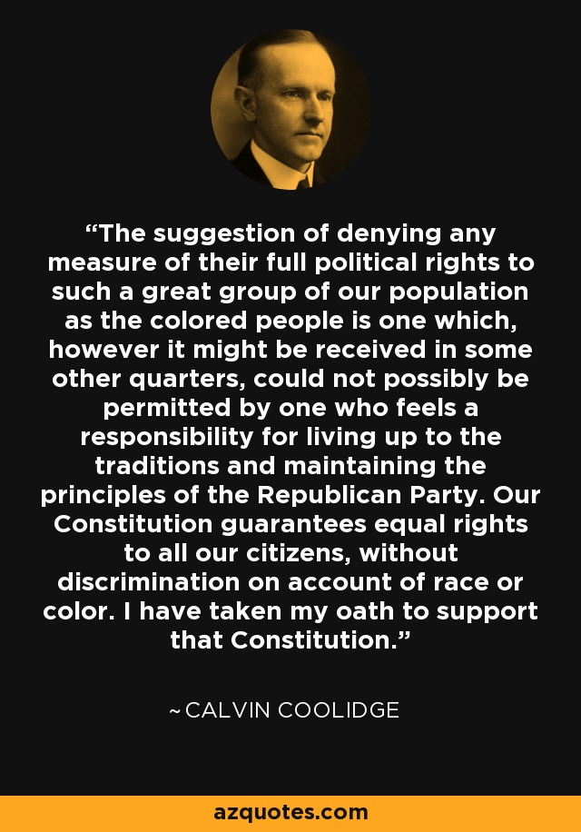The suggestion of denying any measure of their full political rights to such a great group of our population as the colored people is one which, however it might be received in some other quarters, could not possibly be permitted by one who feels a responsibility for living up to the traditions and maintaining the principles of the Republican Party. Our Constitution guarantees equal rights to all our citizens, without discrimination on account of race or color. I have taken my oath to support that Constitution. - Calvin Coolidge