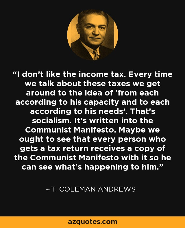 I don't like the income tax. Every time we talk about these taxes we get around to the idea of 'from each according to his capacity and to each according to his needs'. That's socialism. It's written into the Communist Manifesto. Maybe we ought to see that every person who gets a tax return receives a copy of the Communist Manifesto with it so he can see what's happening to him. - T. Coleman Andrews