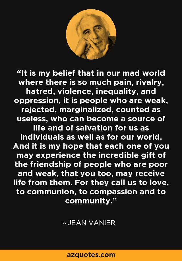 It is my belief that in our mad world where there is so much pain, rivalry, hatred, violence, inequality, and oppression, it is people who are weak, rejected, marginalized, counted as useless, who can become a source of life and of salvation for us as individuals as well as for our world. And it is my hope that each one of you may experience the incredible gift of the friendship of people who are poor and weak, that you too, may receive life from them. For they call us to love, to communion, to compassion and to community. - Jean Vanier