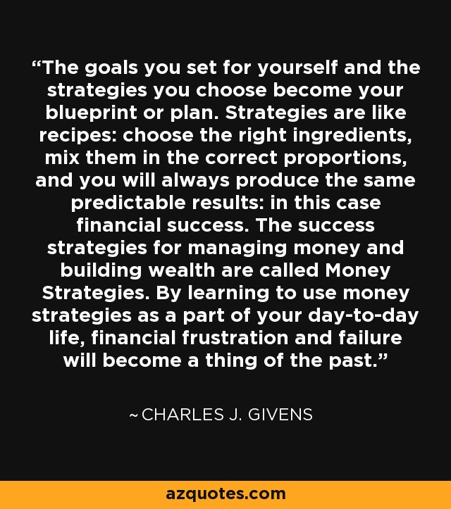 The goals you set for yourself and the strategies you choose become your blueprint or plan. Strategies are like recipes: choose the right ingredients, mix them in the correct proportions, and you will always produce the same predictable results: in this case financial success. The success strategies for managing money and building wealth are called Money Strategies. By learning to use money strategies as a part of your day-to-day life, financial frustration and failure will become a thing of the past. - Charles J. Givens