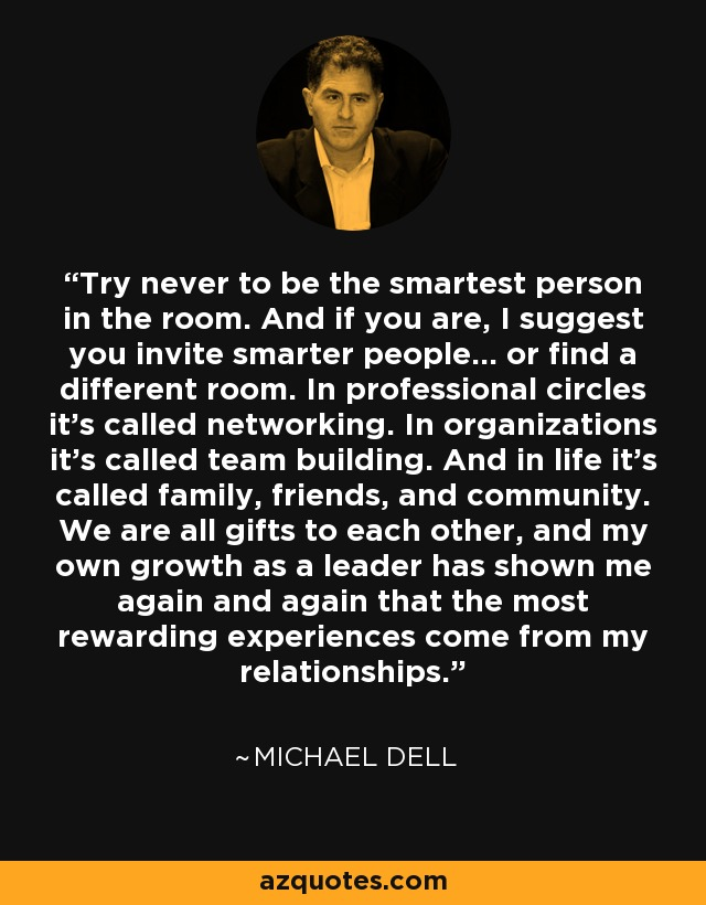 Try never to be the smartest person in the room. And if you are, I suggest you invite smarter people... or find a different room. In professional circles it's called networking. In organizations it's called team building. And in life it's called family, friends, and community. We are all gifts to each other, and my own growth as a leader has shown me again and again that the most rewarding experiences come from my relationships. - Michael Dell