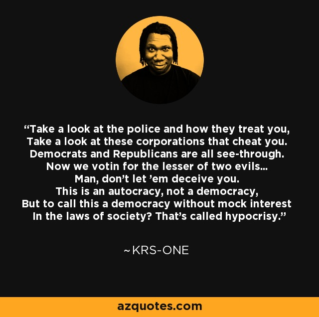 Take a look at the police and how they treat you, Take a look at these corporations that cheat you. Democrats and Republicans are all see-through. Now we votin for the lesser of two evils... Man, don't let 'em deceive you. This is an autocracy, not a democracy, But to call this a democracy without mock interest In the laws of society? That's called hypocrisy. - KRS-One