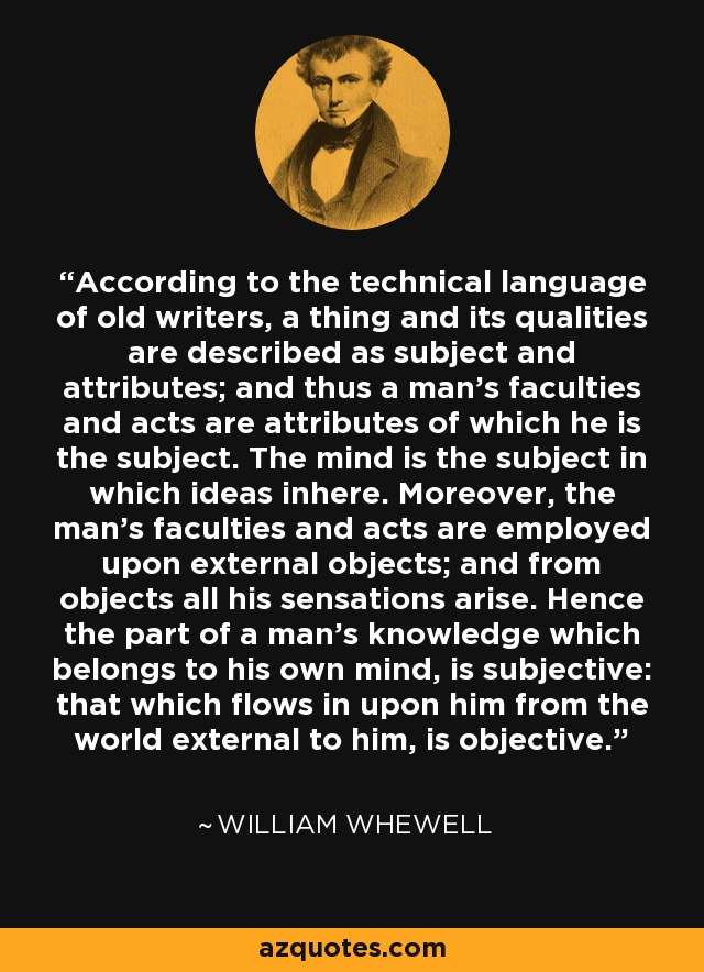 According to the technical language of old writers, a thing and its qualities are described as subject and attributes; and thus a man's faculties and acts are attributes of which he is the subject. The mind is the subject in which ideas inhere. Moreover, the man's faculties and acts are employed upon external objects; and from objects all his sensations arise. Hence the part of a man's knowledge which belongs to his own mind, is subjective: that which flows in upon him from the world external to him, is objective. - William Whewell