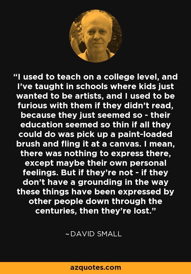 I used to teach on a college level, and I've taught in schools where kids just wanted to be artists, and I used to be furious with them if they didn't read, because they just seemed so - their education seemed so thin if all they could do was pick up a paint-loaded brush and fling it at a canvas. I mean, there was nothing to express there, except maybe their own personal feelings. But if they're not - if they don't have a grounding in the way these things have been expressed by other people down through the centuries, then they're lost. - David Small