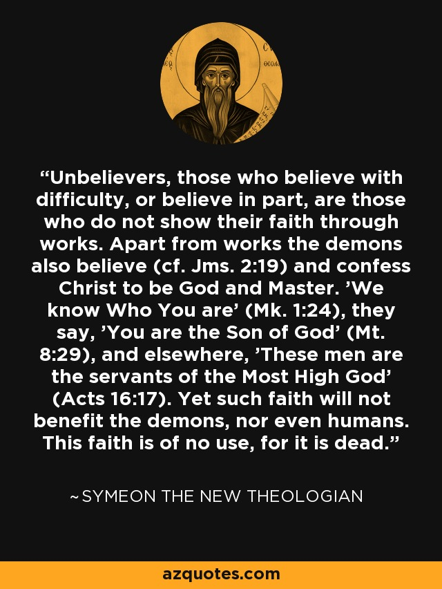 Unbelievers, those who believe with difficulty, or believe in part, are those who do not show their faith through works. Apart from works the demons also believe (cf. Jms. 2:19) and confess Christ to be God and Master. 'We know Who You are' (Mk. 1:24), they say, 'You are the Son of God' (Mt. 8:29), and elsewhere, 'These men are the servants of the Most High God' (Acts 16:17). Yet such faith will not benefit the demons, nor even humans. This faith is of no use, for it is dead. - Symeon the New Theologian