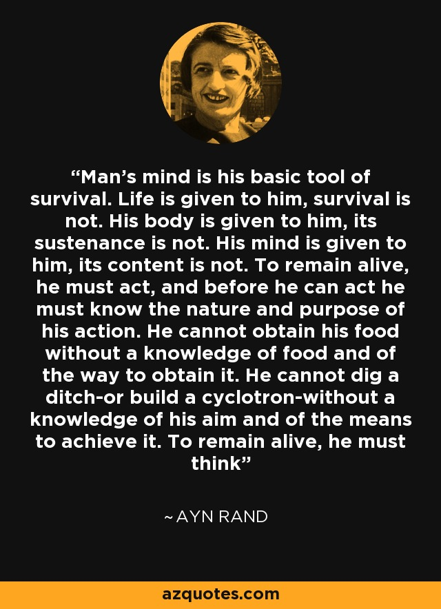 Man's mind is his basic tool of survival. Life is given to him, survival is not. His body is given to him, its sustenance is not. His mind is given to him, its content is not. To remain alive, he must act, and before he can act he must know the nature and purpose of his action. He cannot obtain his food without a knowledge of food and of the way to obtain it. He cannot dig a ditch-or build a cyclotron-without a knowledge of his aim and of the means to achieve it. To remain alive, he must think - Ayn Rand