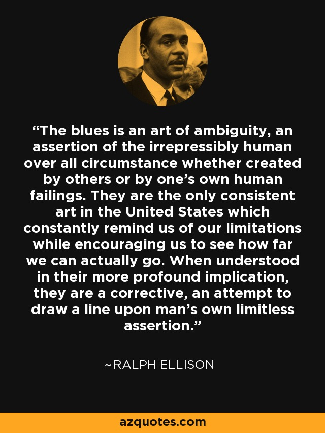 The blues is an art of ambiguity, an assertion of the irrepressibly human over all circumstance whether created by others or by one's own human failings. They are the only consistent art in the United States which constantly remind us of our limitations while encouraging us to see how far we can actually go. When understood in their more profound implication, they are a corrective, an attempt to draw a line upon man's own limitless assertion. - Ralph Ellison