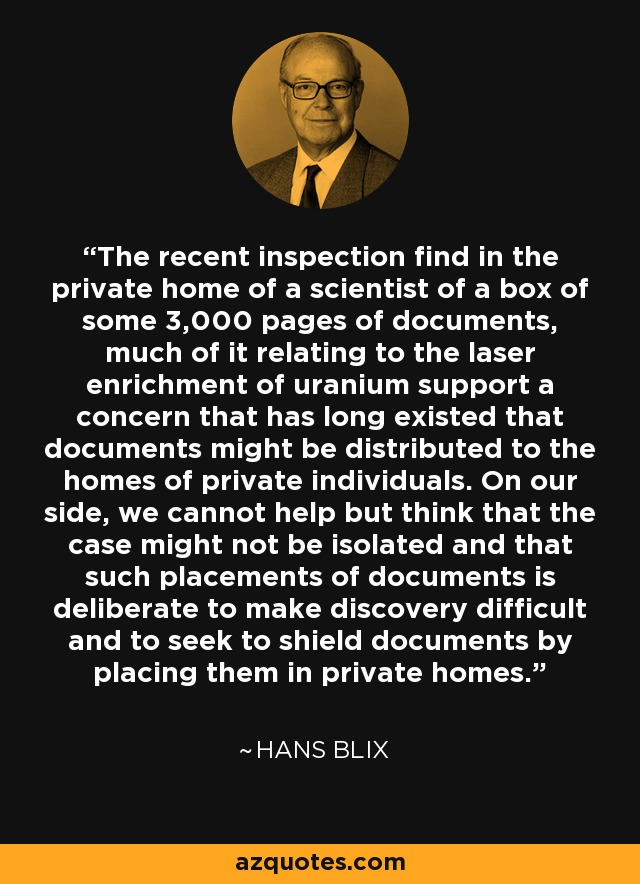 The recent inspection find in the private home of a scientist of a box of some 3,000 pages of documents, much of it relating to the laser enrichment of uranium support a concern that has long existed that documents might be distributed to the homes of private individuals. On our side, we cannot help but think that the case might not be isolated and that such placements of documents is deliberate to make discovery difficult and to seek to shield documents by placing them in private homes. - Hans Blix