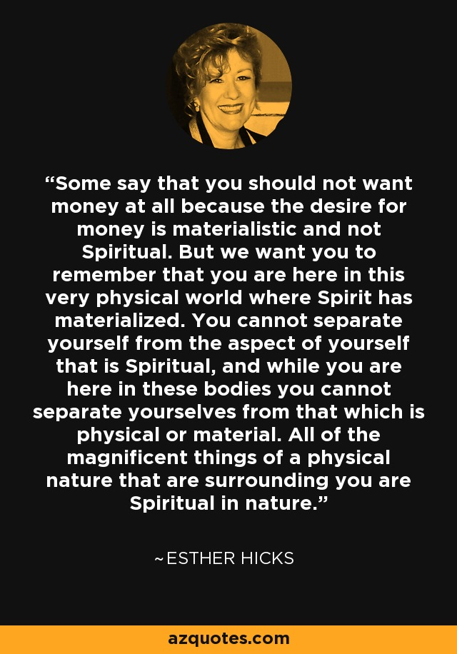 Some say that you should not want money at all because the desire for money is materialistic and not Spiritual. But we want you to remember that you are here in this very physical world where Spirit has materialized. You cannot separate yourself from the aspect of yourself that is Spiritual, and while you are here in these bodies you cannot separate yourselves from that which is physical or material. All of the magnificent things of a physical nature that are surrounding you are Spiritual in nature. - Esther Hicks